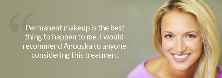 Permanent makeup is the best thing to happen to me. I would recommend Anouska to anyone considering this treatment